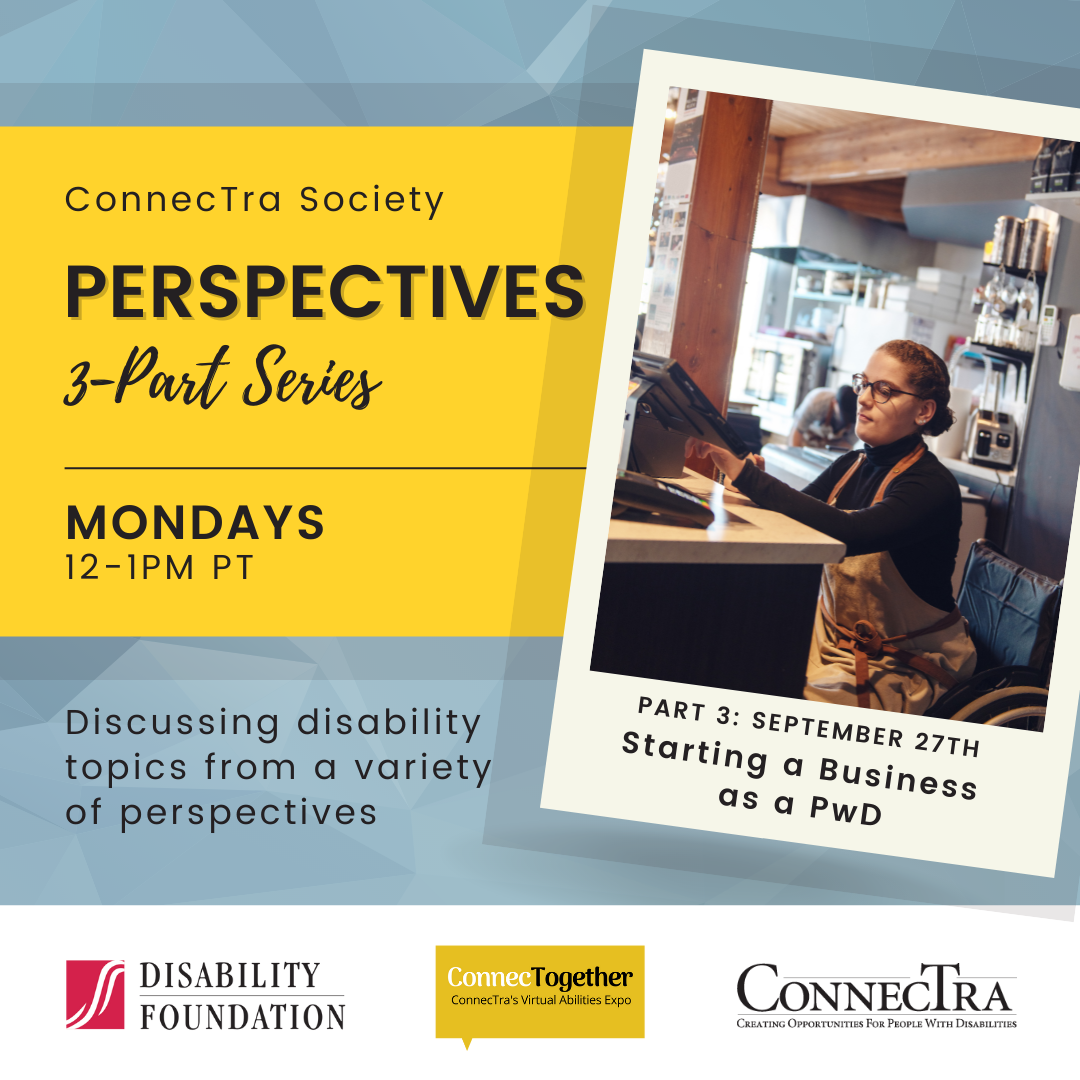 Yellow banner on a blue background. To the right, there is a photo of a woman in a wheelchair working a register. (ConnecTra Society Perspectives 3-Part Series. Mondays 12-1PM PT. Discussing disability topics from a variety of perspectives. Part 3: September 27th. Starting a Business as a PwD. Disability Foundation Logo. ConnecTogether Logo. ConnecTra Society Logo.).