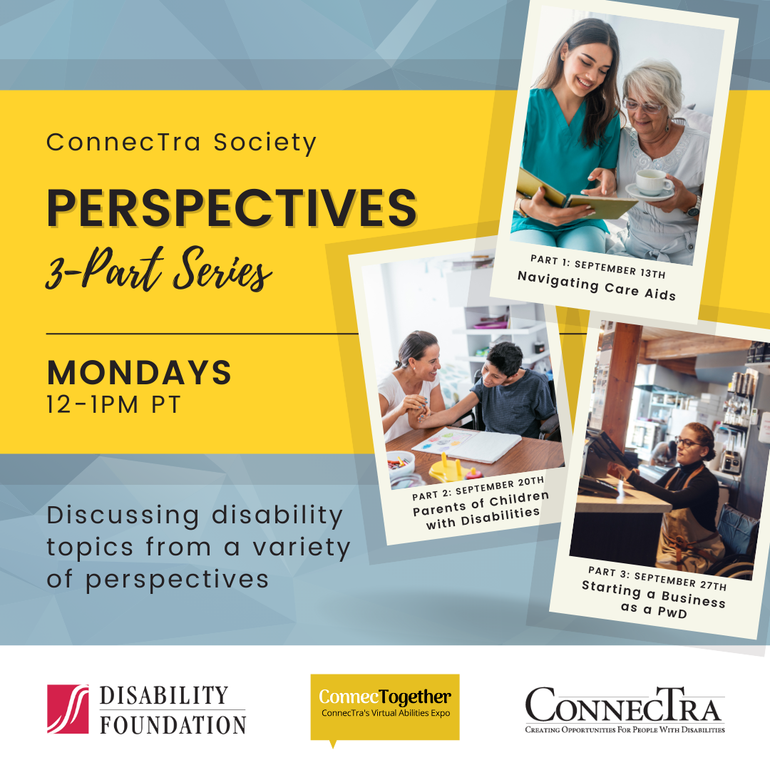 Yellow banner on a blue background. To the right, there is a photo of a caregiver talking with a client, a photo of a parent working with a child with disabilities, a photo of a woman in a wheelchair working a register. (ConnecTra Society Perspectives 3-Part Series. Mondays 12-1PM PT. Discussing disability topics from a variety of perspectives. Part 1: September 13th. Navigating Care Aids. Part 2: September 20th. Parents of Children with Disabilities. Part 3: September 27th. Starting a Business as a PwD. Disability Foundation Logo. ConnecTogether Logo. ConnecTra Society Logo.).